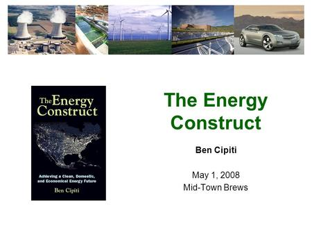 The Energy Construct Ben Cipiti May 1, 2008 Mid-Town Brews.