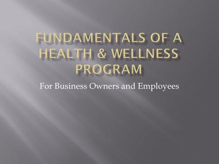 For Business Owners and Employees To present fundamental tools and instruments needed to enhance employee health and wellness, while increasing productivity.