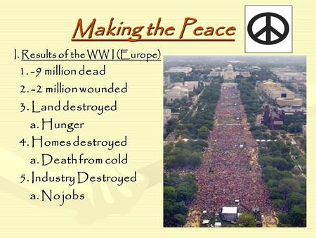 Making the Peace I. Results of the WW I (Europe) 1. -9 million dead 1. -9 million dead 2. -2 million wounded 2. -2 million wounded 3. Land destroyed 3.