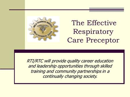 The Effective Respiratory Care Preceptor RTI/RTC will provide quality career education and leadership opportunities through skilled training and community.