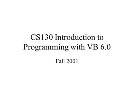 CS130 Introduction to Programming with VB 6.0 Fall 2001.