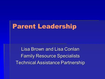 Parent Leadership Lisa Brown and Lisa Conlan Family Resource Specialists Technical Assistance Partnership.