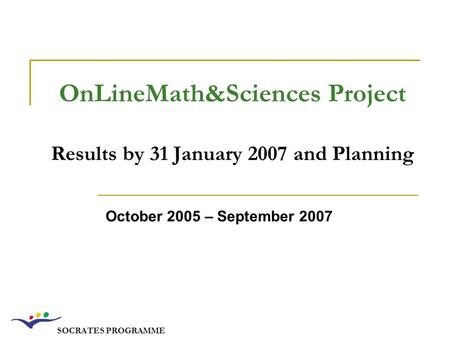 SOCRATES PROGRAMME OnLineMath&Sciences Project Results by 31 January 2007 and Planning October 2005 – September 2007.