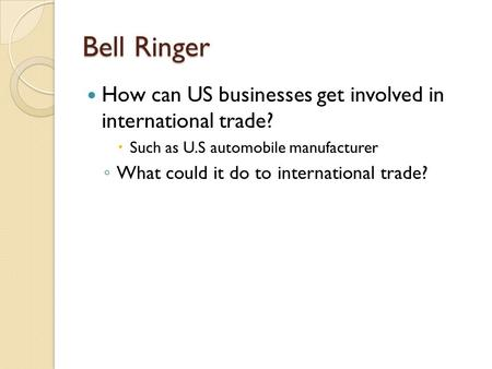 Bell Ringer How can US businesses get involved in international trade?  Such as U.S automobile manufacturer ◦ What could it do to international trade?