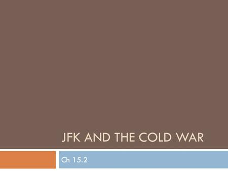 JFK AND THE COLD WAR Ch 15.2. Wednesday, May 16, 2012  Daily goal(s): Understand how JFK responded to Cold War conflicts like the Bay of Pigs, Cuban.