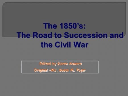 Edited by Karen Auwers Original ~Ms. Susan M. Pojer Edited by Karen Auwers Original ~Ms. Susan M. Pojer The 1850's: The Road to Succession and the Civil.