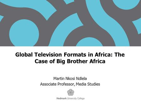 Global Television Formats in Africa: The Case of Big Brother Africa Martin Nkosi Ndlela Associate Professor, Media Studies.