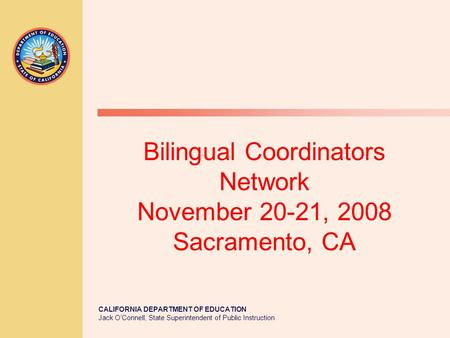 CALIFORNIA DEPARTMENT OF EDUCATION Jack O'Connell, State Superintendent of Public Instruction Bilingual Coordinators Network November 20-21, 2008 Sacramento,