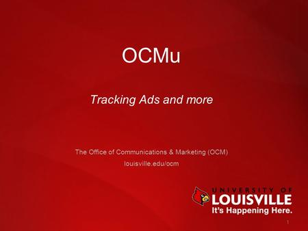 1 OCMu Tracking Ads and more The Office of Communications & Marketing (OCM) louisville.edu/ocm.