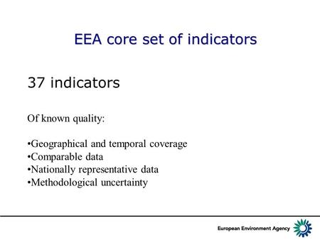 EEA core set of indicators 37 indicators Of known quality: Geographical and temporal coverage Comparable data Nationally representative data Methodological.