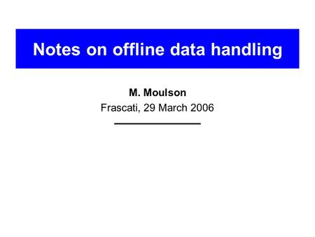 Notes on offline data handling M. Moulson Frascati, 29 March 2006.