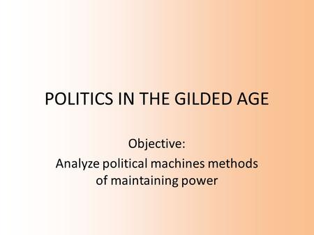 POLITICS IN THE GILDED AGE Objective: Analyze political machines methods of maintaining power.
