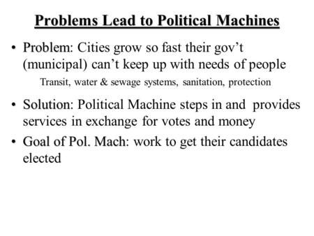 Problems Lead to Political Machines ProblemProblem: Cities grow so fast their gov't (municipal) can't keep up with needs of people SolutionSolution: Political.