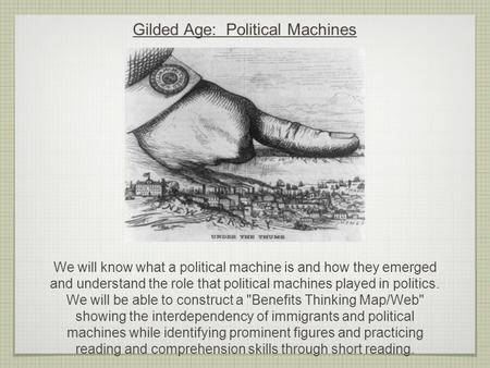 Gilded Age: Political Machines We will know what a political machine is and how they emerged and understand the role that political machines played in.