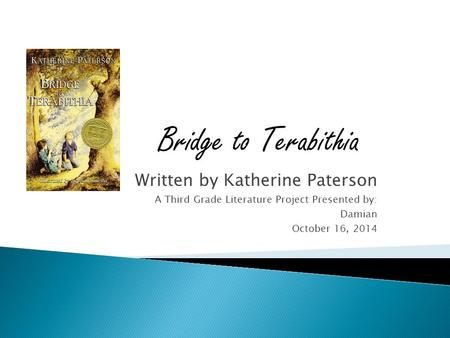 Written by Katherine Paterson A Third Grade Literature Project Presented by: Damian October 16, 2014 Bridge to Terabithia.