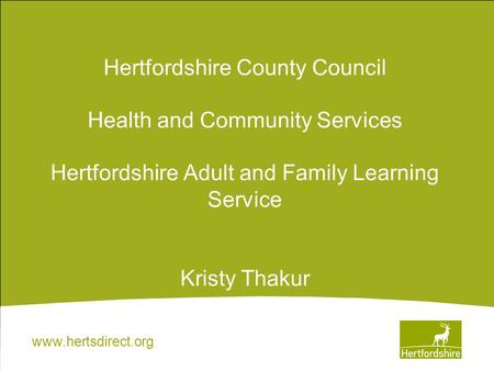 Www.hertsdirect.org Hertfordshire County Council Health and Community Services Hertfordshire Adult and Family Learning Service Kristy Thakur.
