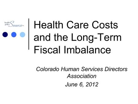 Health Care Costs and the Long-Term Fiscal Imbalance Colorado Human Services Directors Association June 6, 2012.