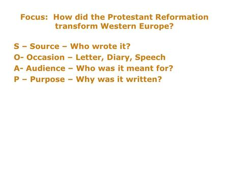 Focus: How did the Protestant Reformation transform Western Europe? S – Source – Who wrote it? O- Occasion – Letter, Diary, Speech A- Audience – Who was.