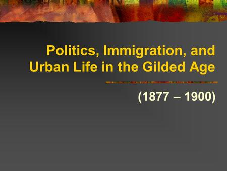 Politics, Immigration, and Urban Life in the Gilded Age (1877 – 1900)