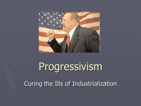 Progressivism Curing the Ills of Industrialization.