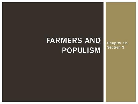 Chapter 12, Section 3 FARMERS AND POPULISM.  What were the problems that farmers in the West and South were facing?  Falling crop prices after the Civil.