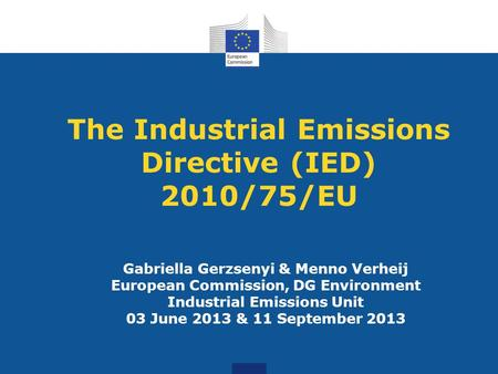 The Industrial Emissions Directive (IED) 2010/75/EU Gabriella Gerzsenyi & Menno Verheij European Commission, DG Environment Industrial Emissions Unit 03.