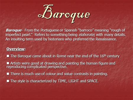 "Baroque Baroque - From the Portuguese or Spanish ""barroco"" meaning ""rough of imperfect pearl."" Refers to something being elaborate; with many details."