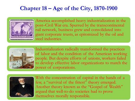 Chapter 18 – Age of the City, 1870-1900 America accomplished heavy industrialization in the post–Civil War era. Spurred by the transcontinental rail network,