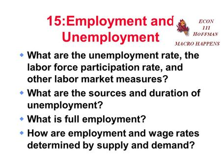15:Employment and Unemployment  What are the unemployment rate, the labor force participation rate, and other labor market measures?  What are the sources.