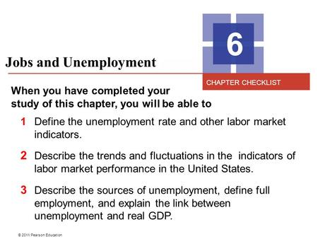© 2011 Pearson Education Jobs and Unemployment 6 When you have completed your study of this chapter, you will be able to 1Define the unemployment rate.
