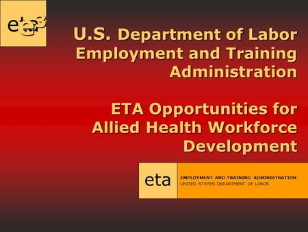 Eta U.S. Department of Labor Employment and Training Administration ETA Opportunities for Allied Health Workforce Development eta EMPLOYMENT AND TRAINING.