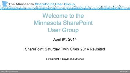 Meeting #112http://sharepointmn.com Welcome to the Minnesota SharePoint User Group April 9 th, 2014 SharePoint Saturday Twin Cities 2014 Revisited Liz.