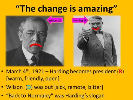 """The change is amazing"" March 4 th, 1921 – Harding becomes president (R) [warm, friendly, open] Wilson (D) was out [sick, remote, bitter] ""Back to Normalcy"""