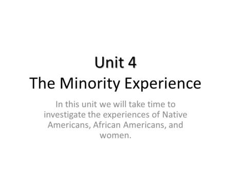 Unit 4 Unit 4 The Minority Experience In this unit we will take time to investigate the experiences of Native Americans, African Americans, and women.