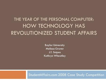 THE YEAR <strong>OF</strong> THE PERSONAL COMPUTER: HOW TECHNOLOGY HAS REVOLUTIONIZED STUDENT AFFAIRS StudentAffairs.com 2008 Case Study Competition Baylor University Melissa.