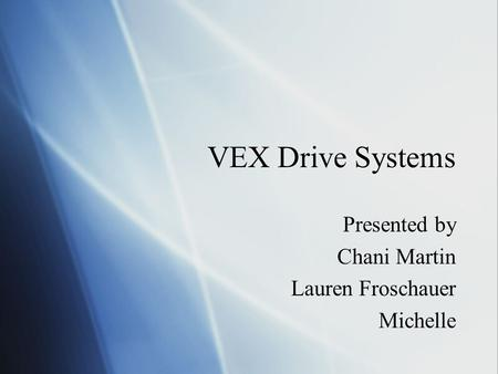 VEX Drive Systems Presented by Chani Martin Lauren Froschauer Michelle Presented by Chani Martin Lauren Froschauer Michelle.