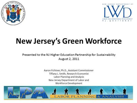 New Jersey's Green Workforce Presented to the NJ Higher Education Partnership for Sustainability August 2, 2011 Aaron Fichtner, Ph.D., Assistant Commissioner.