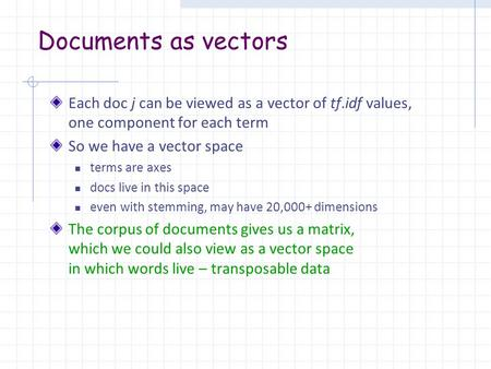 Documents as vectors Each doc j can be viewed as a vector of tf.idf values, one component for each term So we have a vector space terms are axes docs live.