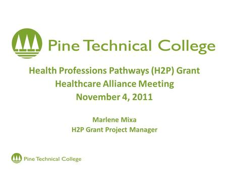 Health Professions Pathways (H2P) Grant Healthcare Alliance Meeting November 4, 2011 Marlene Mixa H2P Grant Project Manager.