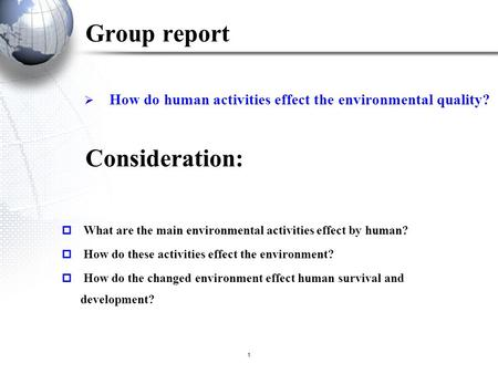 1  How do <strong>human</strong> activities effect the environmental quality? Group report  What are the main environmental activities effect by <strong>human</strong>?  How do these.