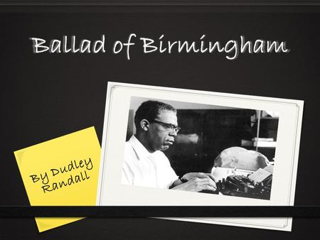 Ballad of Birmingham By Dudley Randall  Born on January 14 th 1914 in Washington, D.C.  Moved to Detroit at the age of nine  Parents were Ada Viola.