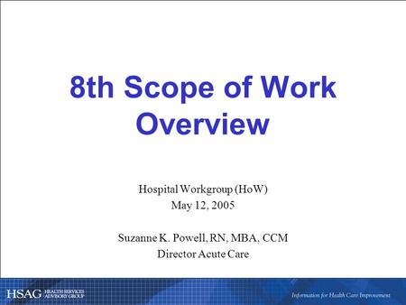 8th Scope of Work Overview Hospital Workgroup (HoW) May 12, 2005 Suzanne K. Powell, RN, MBA, CCM Director Acute Care.