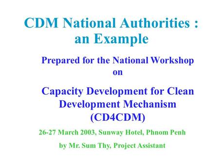 CDM National Authorities : an Example Prepared for the National Workshop on Capacity Development for Clean Development Mechanism (CD4CDM) 26-27 March 2003,