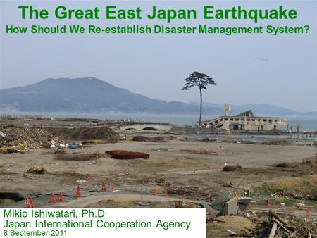 Mikio Ishiwatari, Ph.D Japan International Cooperation Agency 8 September 2011 The Great East Japan Earthquake How Should We Re-establish <strong>Disaster</strong> <strong>Management</strong>.