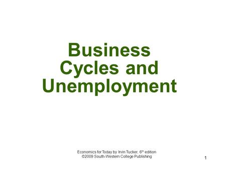 1 Business Cycles and Unemployment Economics for Today by Irvin Tucker, 6 th edition ©2009 South-Western College Publishing.