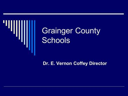 Grainger County Schools Dr. E. Vernon Coffey Director.