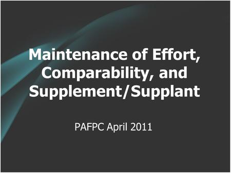 Maintenance of Effort, Comparability, and Supplement/Supplant PAFPC April 2011.