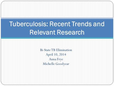 Bi-State TB Elimination April 10, 2014 Anna Frye Michelle Goodyear Tuberculosis: Recent Trends and Relevant Research.