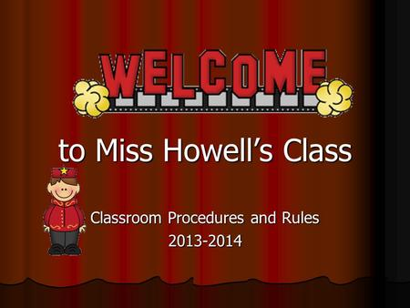 To Miss Howell's Class Classroom Procedures and Rules 2013-2014.