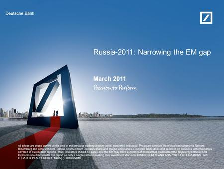 Deutsche Bank Russia-2011: Narrowing the EM gap March 2011 All prices are those <strong>current</strong> at the end of the previous trading session unless otherwise indicated.